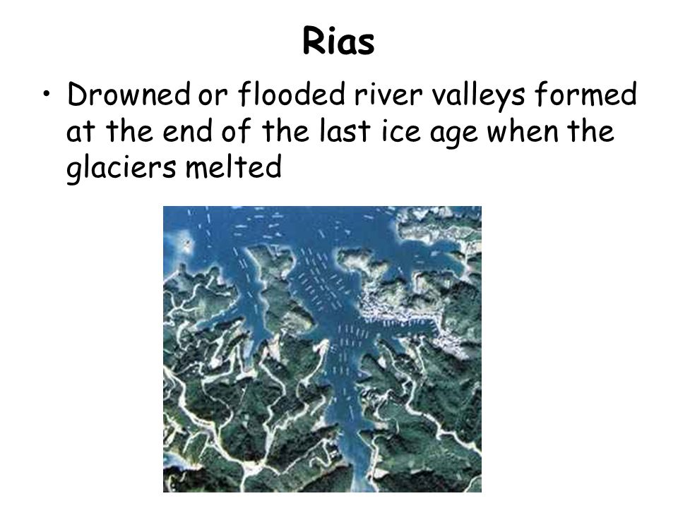 Rias Drowned or flooded river valleys formed at the end of the last ice age when the glaciers melted