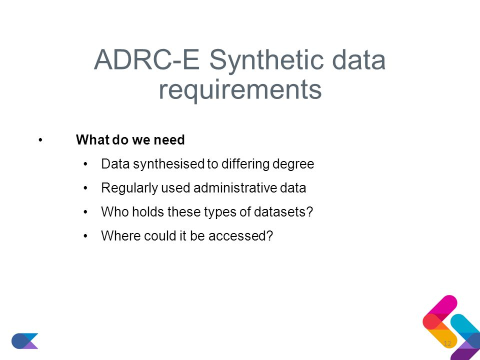 ADRC-E Synthetic data requirements What do we need Data synthesised to differing degree Regularly used administrative data Who holds these types of datasets.