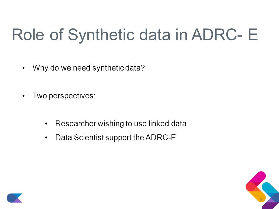Role of Synthetic data in ADRC-E Researcher wishing to use linked data Get a better understanding of the variables in the datasets Be able to prepare syntax/code Run exploratory models to help decide on feasibility of data linkage project 10
