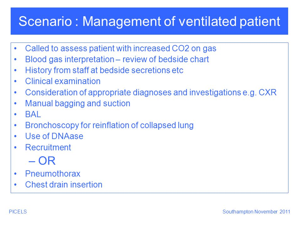 PICELSSouthampton November 2011 Scenario : Management of ventilated patient Called to assess patient with increased CO2 on gas Blood gas interpretatio