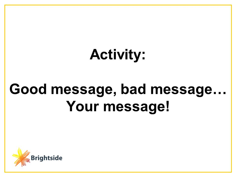 Activity: Good message, bad message… Your message!