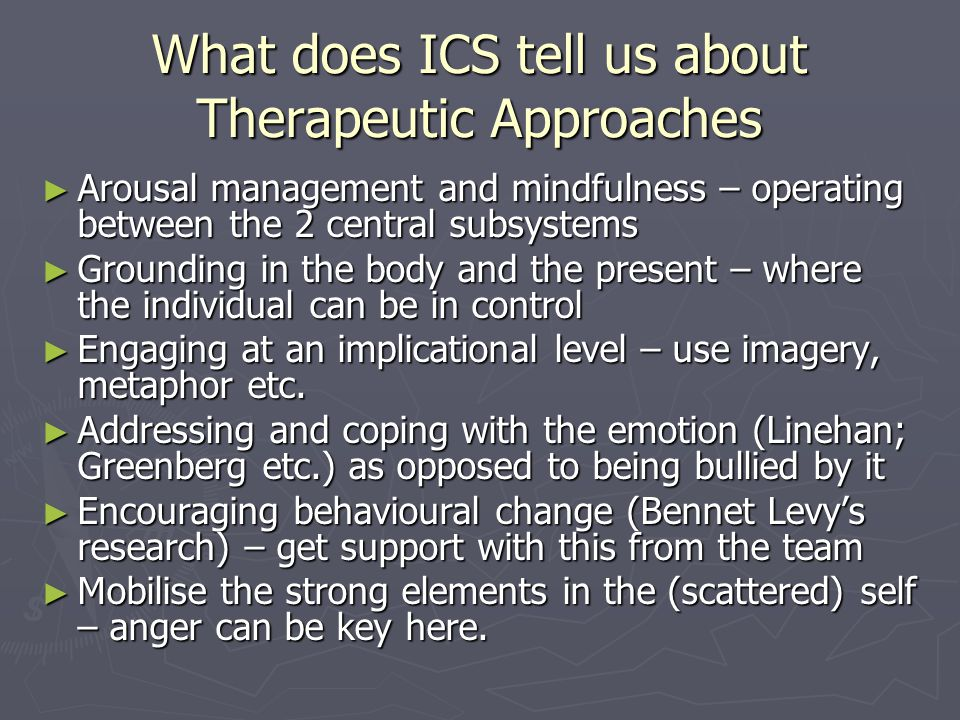 What does ICS tell us about Therapeutic Approaches ► Arousal management and mindfulness – operating between the 2 central subsystems ► Grounding in the body and the present – where the individual can be in control ► Engaging at an implicational level – use imagery, metaphor etc.