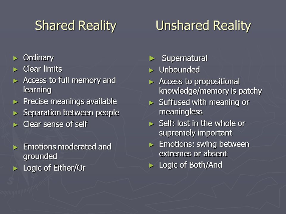 Shared Reality Unshared Reality ► Ordinary ► Clear limits ► Access to full memory and learning ► Precise meanings available ► Separation between people ► Clear sense of self ► Emotions moderated and grounded ► Logic of Either/Or ► Supernatural ► Unbounded ► Access to propositional knowledge/memory is patchy ► Suffused with meaning or meaningless ► Self: lost in the whole or supremely important ► Emotions: swing between extremes or absent ► Logic of Both/And
