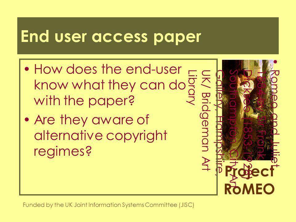 Project RoMEO Funded by the UK Joint Information Systems Committee (JISC) Romeo and Juliet,1884 by Sir FrankDicksee (1853-1928)Southampton City ArtGallery, Hampshire,UK/ Bridgeman ArtLibrary End user access paper How does the end-user know what they can do with the paper.