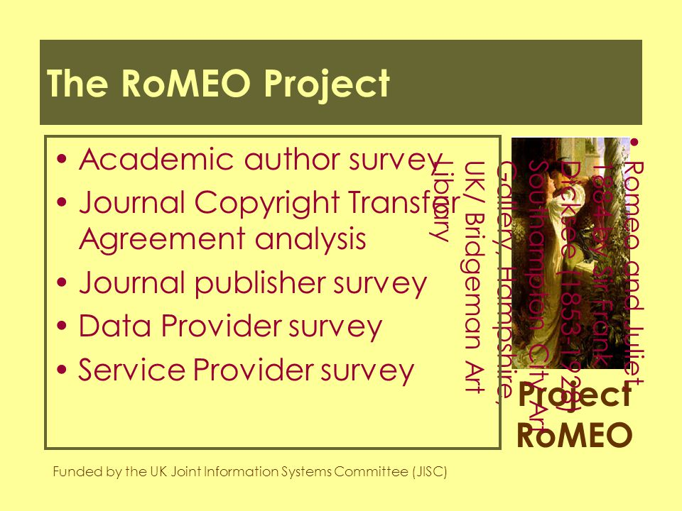 Project RoMEO Funded by the UK Joint Information Systems Committee (JISC) Romeo and Juliet,1884 by Sir FrankDicksee (1853-1928)Southampton City ArtGallery, Hampshire,UK/ Bridgeman ArtLibrary The RoMEO Project Academic author survey Journal Copyright Transfer Agreement analysis Journal publisher survey Data Provider survey Service Provider survey