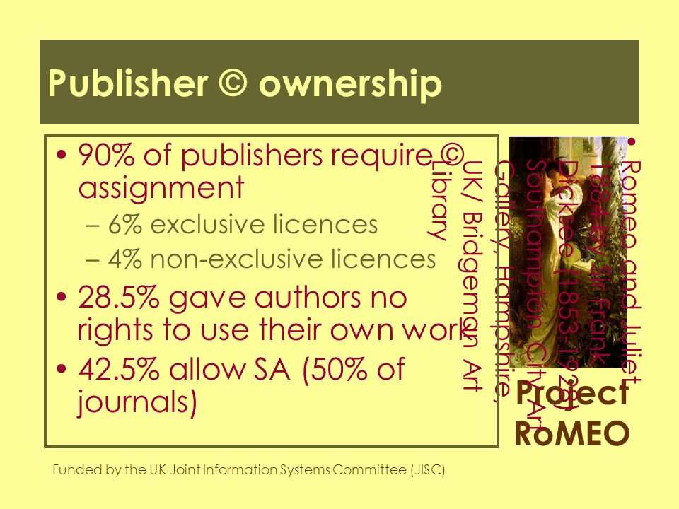 Project RoMEO Funded by the UK Joint Information Systems Committee (JISC) Romeo and Juliet,1884 by Sir FrankDicksee (1853-1928)Southampton City ArtGallery, Hampshire,UK/ Bridgeman ArtLibrary Publisher © ownership 90% of publishers require © assignment –6% exclusive licences –4% non-exclusive licences 28.5% gave authors no rights to use their own work 42.5% allow SA (50% of journals)