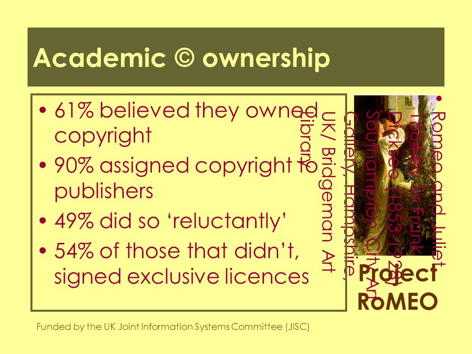 Project RoMEO Funded by the UK Joint Information Systems Committee (JISC) Romeo and Juliet,1884 by Sir FrankDicksee (1853-1928)Southampton City ArtGallery, Hampshire,UK/ Bridgeman ArtLibrary Academic © ownership 61% believed they owned copyright 90% assigned copyright to publishers 49% did so 'reluctantly' 54% of those that didn't, signed exclusive licences