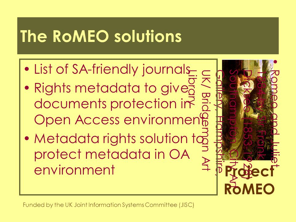 Project RoMEO Funded by the UK Joint Information Systems Committee (JISC) Romeo and Juliet,1884 by Sir FrankDicksee (1853-1928)Southampton City ArtGallery, Hampshire,UK/ Bridgeman ArtLibrary The RoMEO solutions List of SA-friendly journals Rights metadata to give documents protection in Open Access environment Metadata rights solution to protect metadata in OA environment
