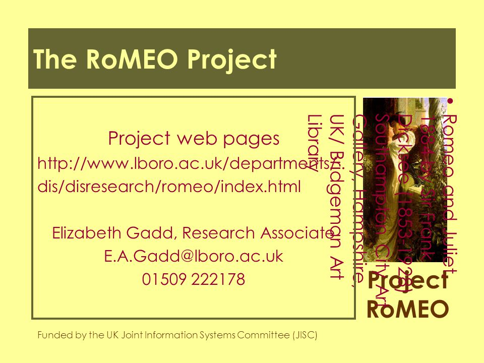 Project RoMEO Funded by the UK Joint Information Systems Committee (JISC) Romeo and Juliet,1884 by Sir FrankDicksee (1853-1928)Southampton City ArtGallery, Hampshire,UK/ Bridgeman ArtLibrary The RoMEO Project Project web pages http://www.lboro.ac.uk/departments/ dis/disresearch/romeo/index.html Elizabeth Gadd, Research Associate E.A.Gadd@lboro.ac.uk 01509 222178