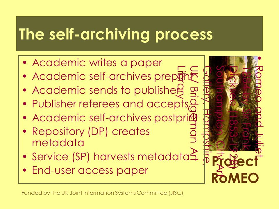 Project RoMEO Funded by the UK Joint Information Systems Committee (JISC) Romeo and Juliet,1884 by Sir FrankDicksee (1853-1928)Southampton City ArtGallery, Hampshire,UK/ Bridgeman ArtLibrary The self-archiving process Academic writes a paper Academic self-archives preprint Academic sends to publisher Publisher referees and accepts Academic self-archives postprint Repository (DP) creates metadata Service (SP) harvests metadata End-user access paper