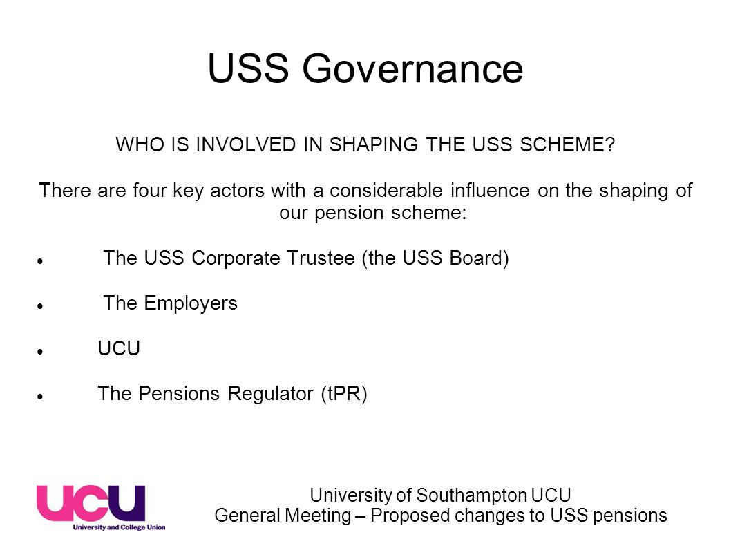 University of Southampton UCU General Meeting – Proposed changes to USS pensions USS Governance WHO IS INVOLVED IN SHAPING THE USS SCHEME.