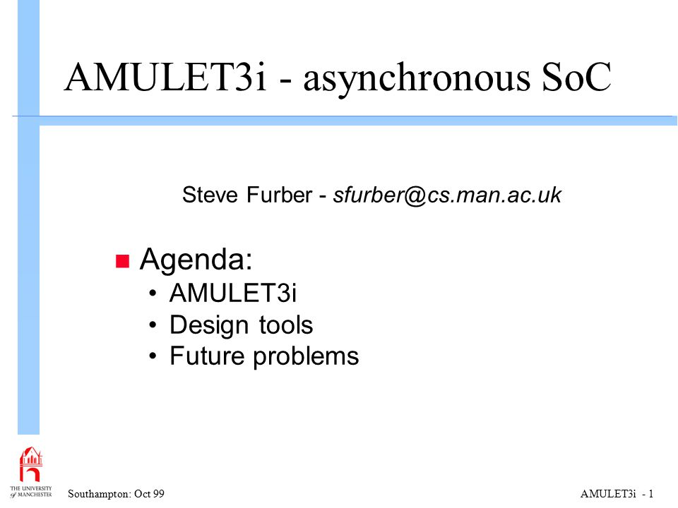 Southampton: Oct 99AMULET3i - 1 AMULET3i - asynchronous SoC Steve Furber - sfurber@cs.man.ac.uk n Agenda: AMULET3i Design tools Future problems