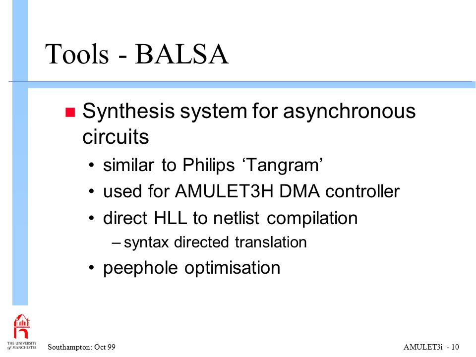 Southampton: Oct 99AMULET3i - 10 Tools - BALSA n Synthesis system for asynchronous circuits similar to Philips 'Tangram' used for AMULET3H DMA controller direct HLL to netlist compilation –syntax directed translation peephole optimisation