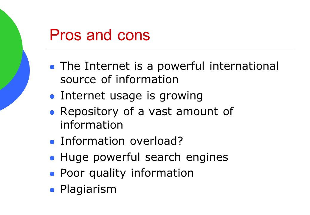 Pros and cons The Internet is a powerful international source of information Internet usage is growing Repository of a vast amount of information Info