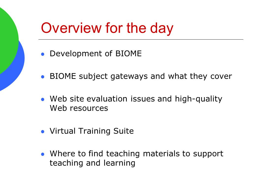 Overview for the day Development of BIOME BIOME subject gateways and what they cover Web site evaluation issues and high-quality Web resources Virtual
