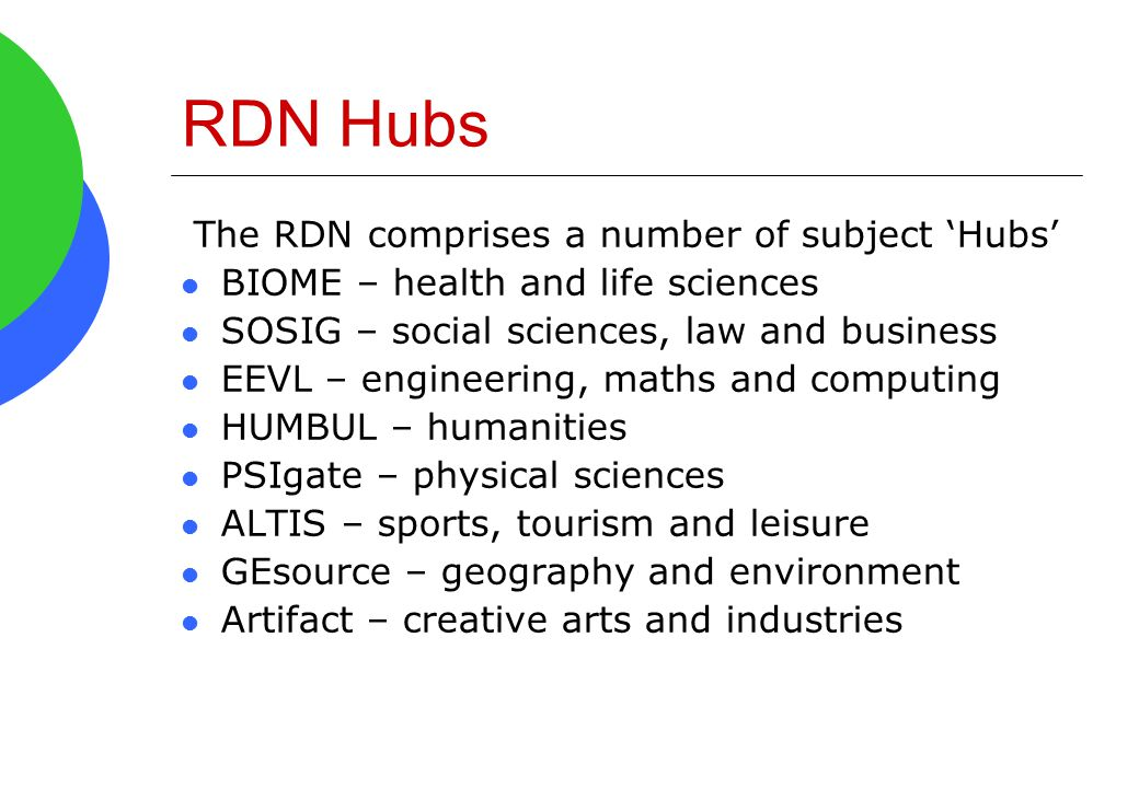 RDN Hubs The RDN comprises a number of subject 'Hubs' BIOME – health and life sciences SOSIG – social sciences, law and business EEVL – engineering, m