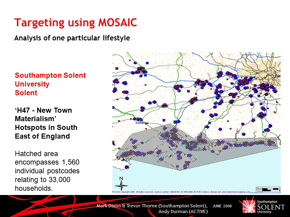 Mark Dixon & Trevor Thorne (Southampton Solent), Andy Durman (ACTIVE) JUNE 2008 Targeting using MOSAIC Analysis of one particular lifestyle Southampton Solent University Solent 'H47 - New Town Materialism' Hotspots in South East of England Hatched area encompasses 1,560 individual postcodes relating to 33,000 households.