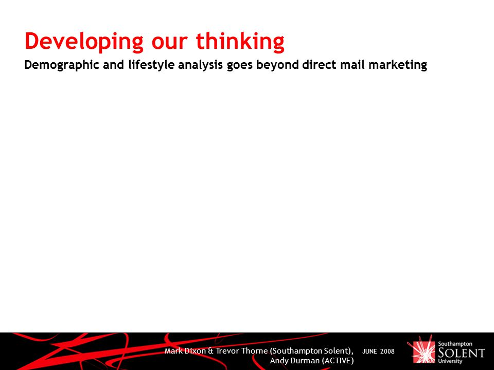 Mark Dixon & Trevor Thorne (Southampton Solent), Andy Durman (ACTIVE) JUNE 2008 Developing our thinking Demographic and lifestyle analysis goes beyond direct mail marketing