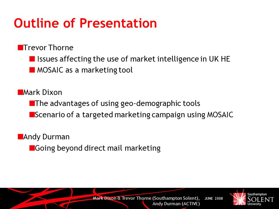Mark Dixon & Trevor Thorne (Southampton Solent), Andy Durman (ACTIVE) JUNE 2008 Outline of Presentation Trevor Thorne Issues affecting the use of market intelligence in UK HE MOSAIC as a marketing tool Mark Dixon The advantages of using geo-demographic tools Scenario of a targeted marketing campaign using MOSAIC Andy Durman Going beyond direct mail marketing