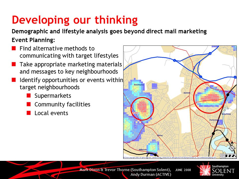 Mark Dixon & Trevor Thorne (Southampton Solent), Andy Durman (ACTIVE) JUNE 2008 Developing our thinking Demographic and lifestyle analysis goes beyond direct mail marketing Event Planning: Find alternative methods to communicating with target lifestyles Take appropriate marketing materials and messages to key neighbourhoods Identify opportunities or events within target neighbourhoods Supermarkets Community facilities Local events