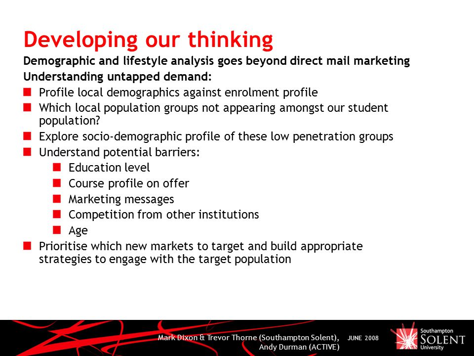 Mark Dixon & Trevor Thorne (Southampton Solent), Andy Durman (ACTIVE) JUNE 2008 Developing our thinking Demographic and lifestyle analysis goes beyond direct mail marketing Understanding untapped demand: Profile local demographics against enrolment profile Which local population groups not appearing amongst our student population.