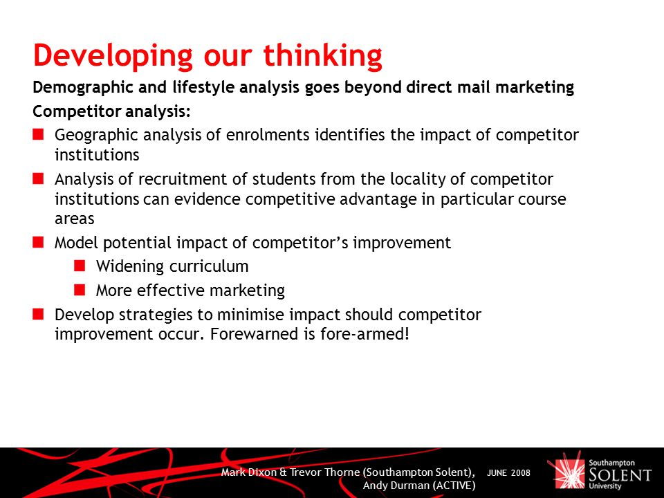 Mark Dixon & Trevor Thorne (Southampton Solent), Andy Durman (ACTIVE) JUNE 2008 Developing our thinking Demographic and lifestyle analysis goes beyond direct mail marketing Competitor analysis: Geographic analysis of enrolments identifies the impact of competitor institutions Analysis of recruitment of students from the locality of competitor institutions can evidence competitive advantage in particular course areas Model potential impact of competitor's improvement Widening curriculum More effective marketing Develop strategies to minimise impact should competitor improvement occur.
