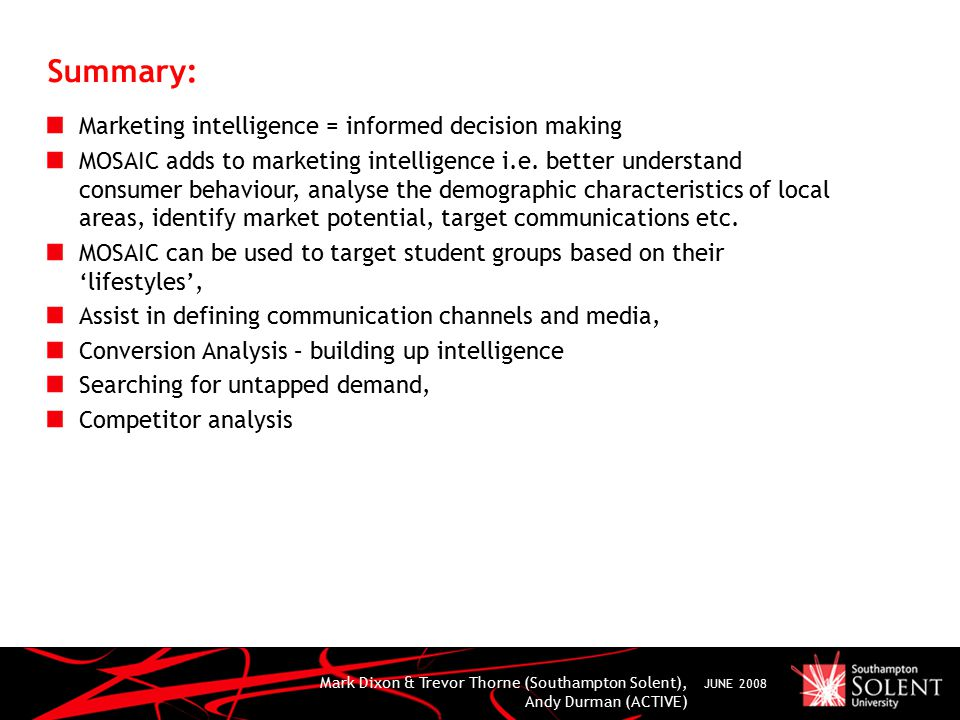 Mark Dixon & Trevor Thorne (Southampton Solent), Andy Durman (ACTIVE) JUNE 2008 Summary: Marketing intelligence = informed decision making MOSAIC adds to marketing intelligence i.e.