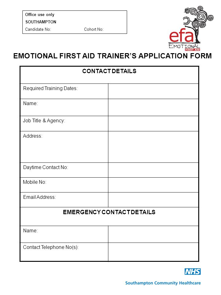 EMOTIONAL FIRST AID TRAINER'S APPLICATION FORM CONTACT DETAILS Required Training Dates: Name: Job Title & Agency: Address: Daytime Contact No: Mobile No: Email Address: EMERGENCY CONTACT DETAILS Name: Contact Telephone No(s): Office use only SOUTHAMPTON Candidate No:Cohort No: