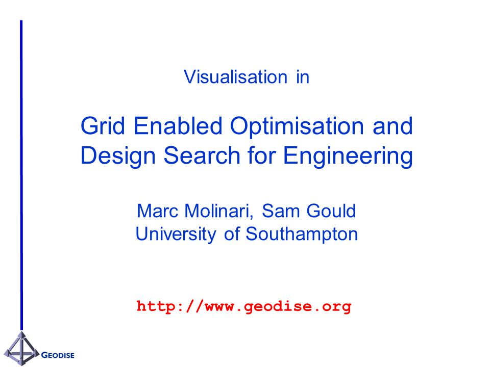 Visualisation in Grid Enabled Optimisation and Design Search for Engineering Marc Molinari, Sam Gould University of Southampton http://www.geodise.org