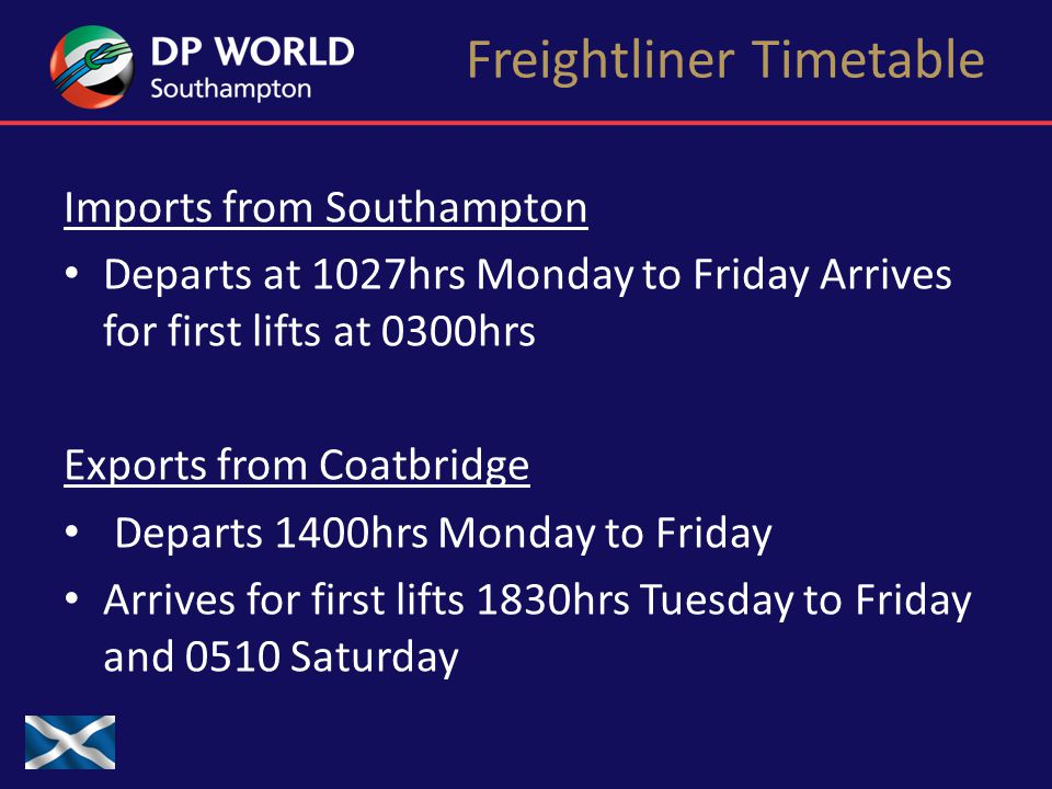 Freightliner Timetable Imports from Southampton Departs at 1027hrs Monday to Friday Arrives for first lifts at 0300hrs Exports from Coatbridge Departs 1400hrs Monday to Friday Arrives for first lifts 1830hrs Tuesday to Friday and 0510 Saturday >