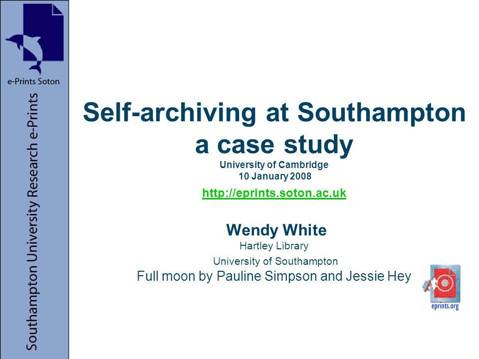 Self-archiving at Southampton a case study University of Cambridge 10 January 2008 http://eprints.soton.ac.uk Wendy White Hartley Library University of Southampton Full moon by Pauline Simpson and Jessie Hey http://eprints.soton.ac.uk