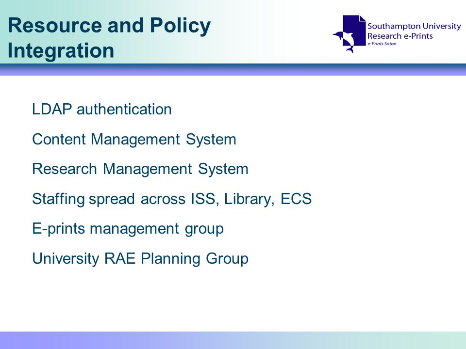 Resource and Policy Integration LDAP authentication Content Management System Research Management System Staffing spread across ISS, Library, ECS E-prints management group University RAE Planning Group