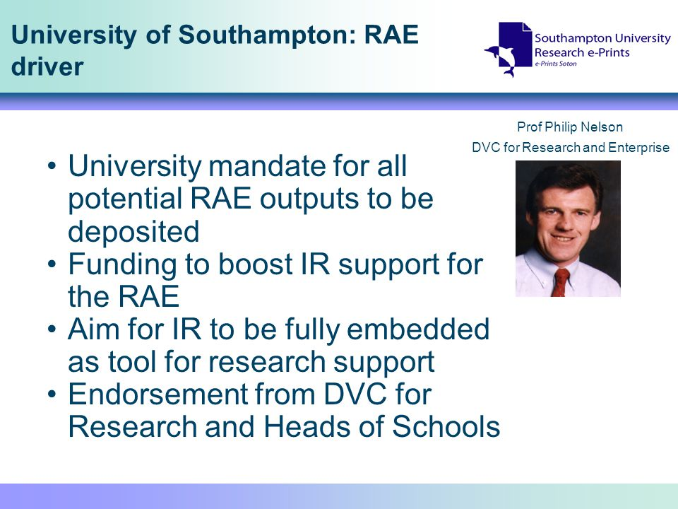 University of Southampton: RAE driver University mandate for all potential RAE outputs to be deposited Funding to boost IR support for the RAE Aim for IR to be fully embedded as tool for research support Endorsement from DVC for Research and Heads of Schools Prof Philip Nelson DVC for Research and Enterprise