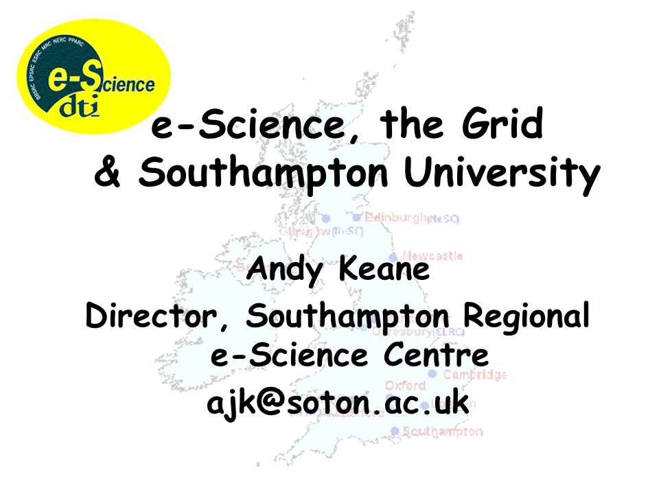 Andy Keane Director, Southampton Regional e-Science Centre ajk@soton.ac.uk e-Science, the Grid & Southampton University