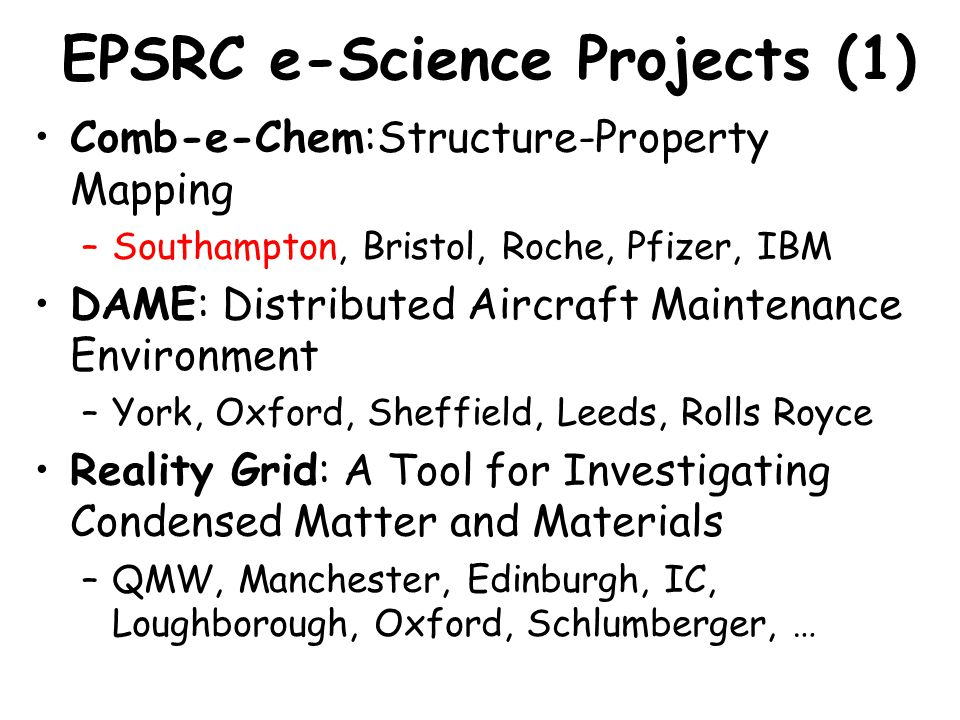 Comb-e-Chem:Structure-Property Mapping –Southampton, Bristol, Roche, Pfizer, IBM DAME: Distributed Aircraft Maintenance Environment –York, Oxford, She