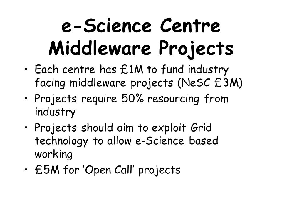 e-Science Centre Middleware Projects Each centre has £1M to fund industry facing middleware projects (NeSC £3M) Projects require 50% resourcing from industry Projects should aim to exploit Grid technology to allow e-Science based working £5M for 'Open Call' projects