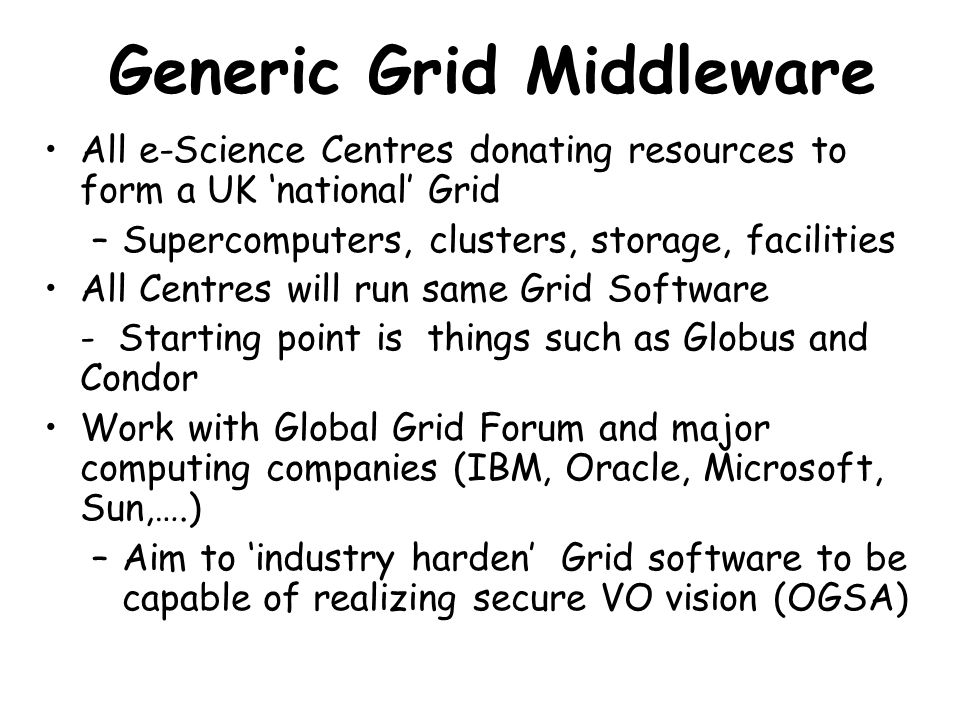 Generic Grid Middleware All e-Science Centres donating resources to form a UK 'national' Grid –Supercomputers, clusters, storage, facilities All Centr