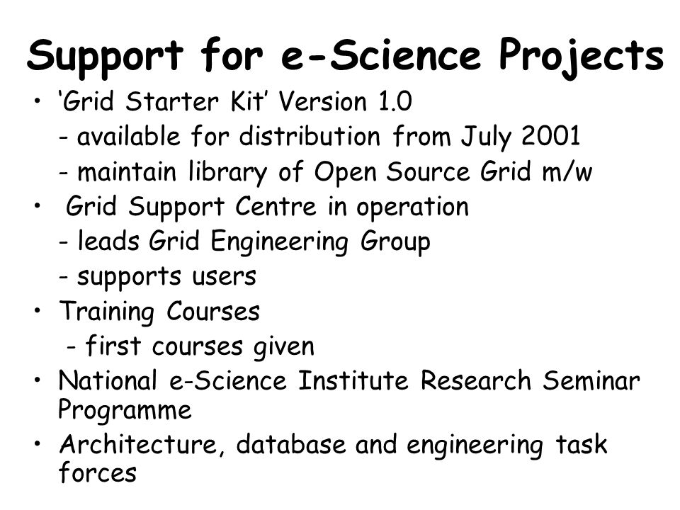 Support for e-Science Projects 'Grid Starter Kit' Version 1.0 - available for distribution from July 2001 - maintain library of Open Source Grid m/w Grid Support Centre in operation - leads Grid Engineering Group - supports users Training Courses - first courses given National e-Science Institute Research Seminar Programme Architecture, database and engineering task forces