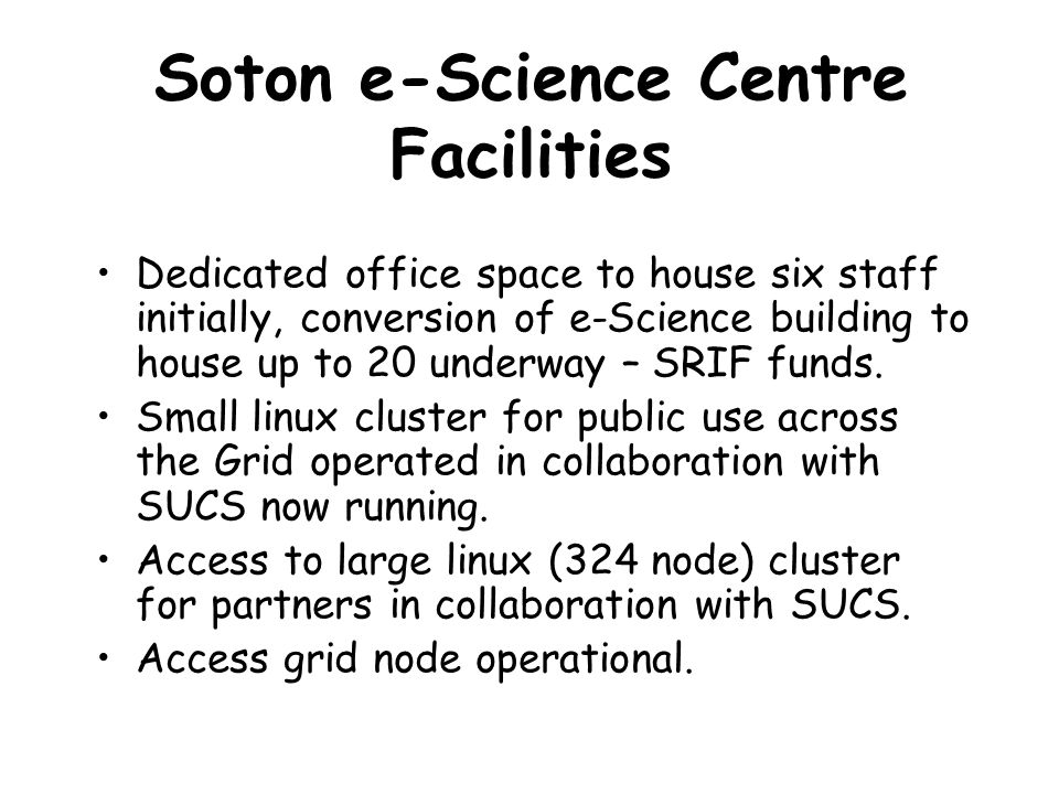 Soton e-Science Centre Facilities Dedicated office space to house six staff initially, conversion of e-Science building to house up to 20 underway – S