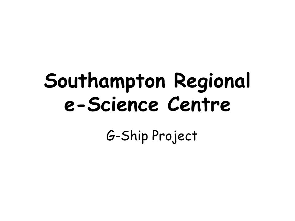 Southampton Regional e-Science Centre G-Ship Project