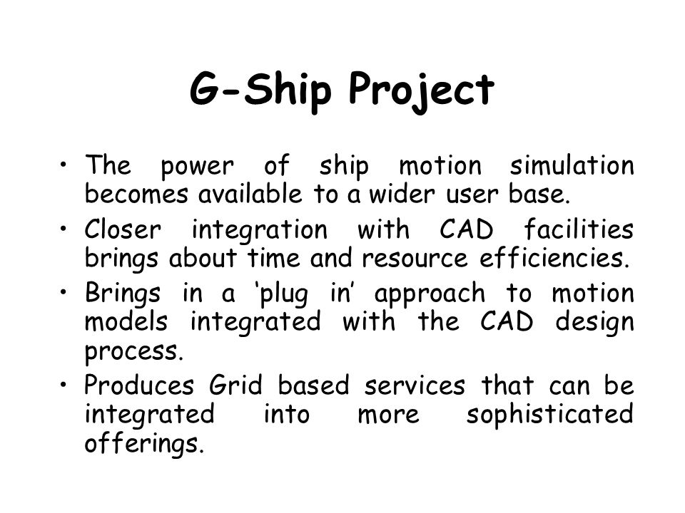 G-Ship Project The power of ship motion simulation becomes available to a wider user base. Closer integration with CAD facilities brings about time an