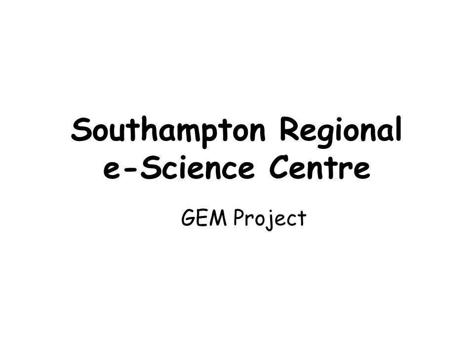 Southampton Regional e-Science Centre GEM Project
