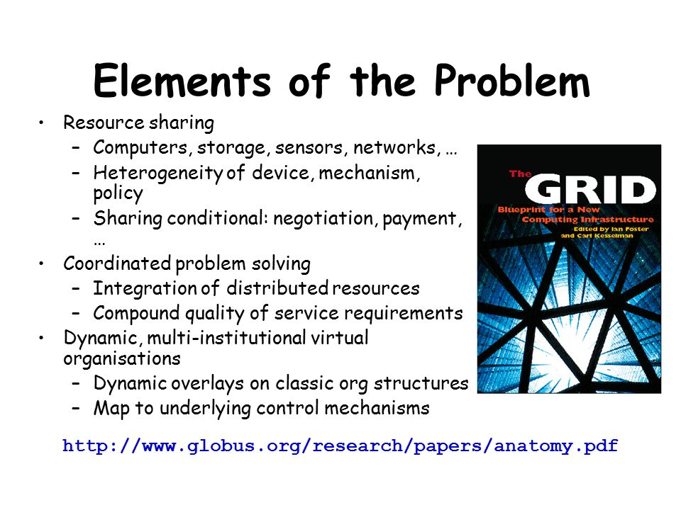 Elements of the Problem Resource sharing –Computers, storage, sensors, networks, … –Heterogeneity of device, mechanism, policy –Sharing conditional: n