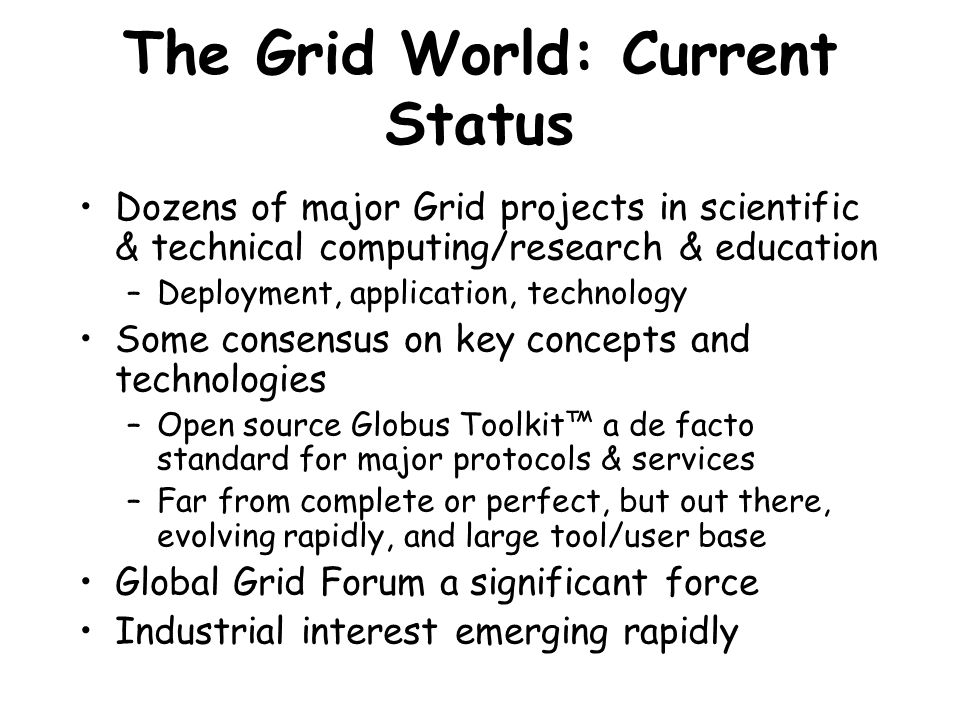 The Grid World: Current Status Dozens of major Grid projects in scientific & technical computing/research & education –Deployment, application, technology Some consensus on key concepts and technologies –Open source Globus Toolkit™ a de facto standard for major protocols & services –Far from complete or perfect, but out there, evolving rapidly, and large tool/user base Global Grid Forum a significant force Industrial interest emerging rapidly
