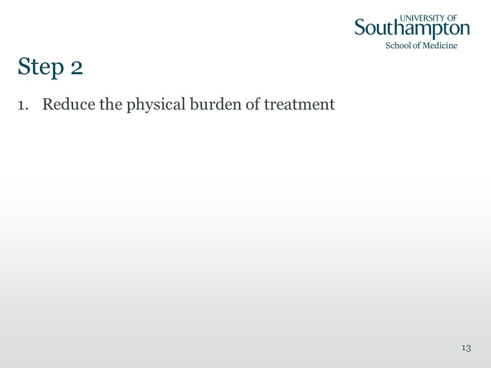 Step 2 1.Reduce the physical burden of treatment 13