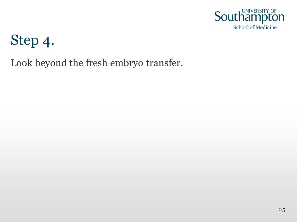 Step 4. Look beyond the fresh embryo transfer. 25
