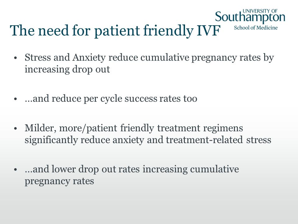 Stress and Anxiety reduce cumulative pregnancy rates by increasing drop out …and reduce per cycle success rates too Milder, more/patient friendly trea