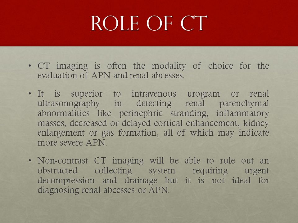 ROLE OF CT CT imaging is often the modality of choice for the evaluation of APN and renal abcesses.CT imaging is often the modality of choice for the evaluation of APN and renal abcesses.