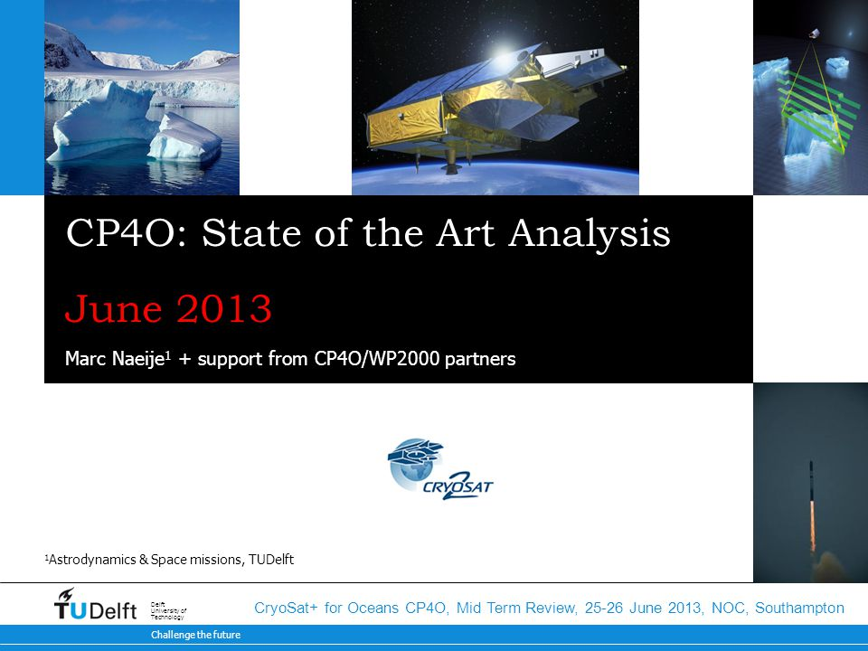Challenge the future Delft University of Technology CryoSat+ for Oceans CP4O, Mid Term Review, 25-26 June 2013, NOC, Southampton CP4O: State of the Art Analysis June 2013 Marc Naeije 1 + support from CP4O/WP2000 partners 1 Astrodynamics & Space missions, TUDelft