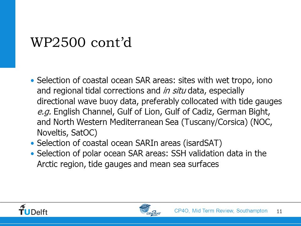 11 CP4O, Mid Term Review, Southampton WP2500 cont'd Selection of coastal ocean SAR areas: sites with wet tropo, iono and regional tidal corrections and in situ data, especially directional wave buoy data, preferably collocated with tide gauges e.g.